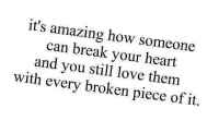 Love, Target, and Tumblr: it's amazing how someone  can break your heart  and you stil love them  with every broken piece of it. remanence-of-love:  love them with every broken piece…