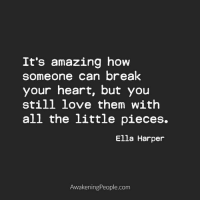 the littles: It's amazing how  someone can break  your heart, but you  still love them with  all the little pieces.  Ella Harper  Awakening People