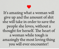 amazing woman: It's amazing what a woman will  give up and the amount of shit  she will take in order to save the  people she loves, without a  thought for herself. The heart of  a woman while tough is  amazingly the most loving thing  you will ever encounter!