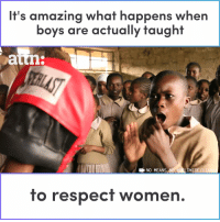 Respect, Women, and World: It's amazing what happens when  boys are actually taught  atm  E NO MEANS NO WORLDWIDE/U  to respect women. This is amazing. We need this everywhere, all around the world. https://t.co/yVxOYRmldO