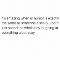 Tag dat bitch: it's amazing when ur humor is exactly  the same as someone elses & u both  just spend the whole day laughing at  everything u both say Tag dat bitch