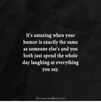 Amazing: It's amazing when your  humor is exactly the same  as someone else's and you  both just spend the whole  day laughing at everything  you say.  ENCHANTINGMINDs.NET