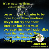 Life, Aquarius, and Cry: It's an Aguarius Thinc  ZodiacThi  Leave it to an Aquarius to be  more logical than emotional  They'll still cry and show  affection but in terms of  everyday life, they'll rationalize  more than anything  They  prefer a life where emotion  don't get in the way.  AQUARIUS  (January 20 to February 18)