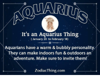 Bubbly Personality: It's an Aquarius Thing  (January 20 to February 18)  Aquarians have a warm & bubbly personality.  They can make indoors fun & outdoors an  adventure. Make sure to invite them!  ZodiacThing.com