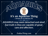 Aquarius, Truth, and Com: It's an Aquarius Thing  (January 20 to February 18)  AQUARIUS may seem detached and aloof  but truth is they are capable of great  care and affection.  ZodiacThing.com