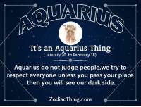 Respect, Aquarius, and Dark: It's an Aquarius Thing  (January 20 to February 18)  Aquarius do not judge people,we try to  respect everyone unless you pass your place  then you will see our dark side.  ZodiacThing.com