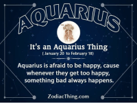 Bad, Aquarius, and Happy: It's an Aquarius Thing  (January 20 to February 18)  Aquarius is afraid to be happy, cause  whenever they get too happy,  something bad always happens.  ZodiacThing.com