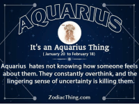 Aquarius, How, and Com: It's an Aquarius Thing  (January 20 to February 18)  Aquarius hates not knowing how someone feels  about them. They constantly overthink, and the  lingering sense of uncertainty is killing them.  ZodiacThing.com