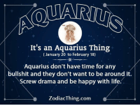 Life, Aquarius, and Happy: It's an Aquarius Thing  (January 20 to February 18)  Aquarius don't have time for any  bullshit and they don't want to be around it.  Screw drama and be happy with life:  ZodiacThing.com