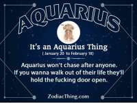 Fucking, Life, and Aquarius: It's an Aquarius Thing  (January 20 to February 18)  Aquarius won't chase after anyone.  If you wanna walk out of their life they'll  hold the fucking door open.  ZodiacThing.com