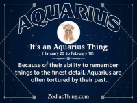 Aquarius, Ability, and Com: It's an Aquarius Thing  (January 20 to February 18)  Because of their ability to remember  things to the finest detail, Aquarius are  often tortured by their past.  ZodiacThing.com