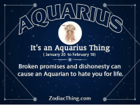 Life, Aquarius, and Com: It's an Aquarius Thing  (January 20 to February 18)  Broken promises and dishonesty can  cause an Aquarian to hate you for life.  ZodiacThing.com