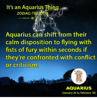 Aquarius, Zodiac, and Criticism: It's an Aquarius Thing  ZODIAC-T  Aquarius can shift from their  calm disposition to flying with  fists of fury within seconds if  they're confronted with conflict  or criticism  AQUARIUS  (January 20 to February 18)