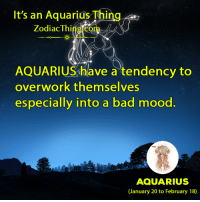 Bad, Mood, and Aquarius: It's an Aquarius Thing  Zodiac Thi  AQUARIUS have a tendency to  overwork themselves  especially into a bad mood.  AQUARIUS  (January 20 to February 18)