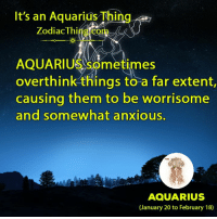 Aquarius, Zodiac, and Them: It's an Aquarius Thing  Zodiac Thi  AQUARIUS sometimes  overthink things to a far extent  causing them to be worrisome  and somewhat anxious.  AQUARIUS  (January 20 to February 18)