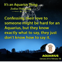 Love, Say It, and Aquarius: It's an Aquarius Thing  Zodiac Thi  Confessing their love to  someone might be hard for an  Aquarius, but they know  exactly what to say, they just  don't know how to say it  AQUARIUS  (January 20 to February 18)