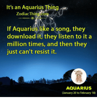 Aquarius, Zodiac, and Resistance: It's an Aquarius Thing  Zodiac Thi  If Aquarius like a tsong, they  download it, they listen to it a  million times, and then they  just can't resist it.  AQUARIUS  (January 20 to February 18)