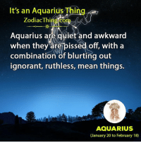 Ignorant, Awkward, and Aquarius: It's an Aquarius Thing  Zodiac Thing com  Aquarius are quiet and awkward  when they arerpissed off, with a  combination of blurting out  ignorant, ruthless, mean things.  AQUARIUS  (January 20 to February 18)