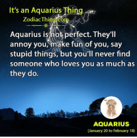 Aquarius, Zodiac, and Never: It's an Aquarius Thing  Zodiac Thing.com  Aquarius ismot perfect. They'll  annoy you, make fun of you, say  stupid things, but you'll never find  someone who loves you as much as  they do.  AQUARIUS  (January 20 to February 18)