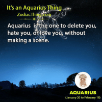 Love, Aquarius, and Zodiac: It's an Aquarius Thing  Zodiac Thing.com  Aquarius isthe one to delete you,  hate you, or love you, without  making a scene.  AQUARIUS  (January 20 to February 18)