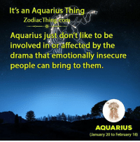 Aquarius, Zodiac, and Drama: It's an Aquarius Thing  Zodiac Thing com  Aquarius just don't like to be  involved in or affected by the  drama that emotionally insecure  people can bring to them  AQUARIUS  (January 20 to February 18)