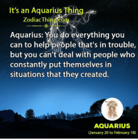 cant-deal: It's an Aquarius Thing  Zodiac Thing com  Aquarius: You do everything you  can to help people that's in trouble,  but you can't deal with people who  constantly put themselves in  situations that they created.  AQUARIUS  (January 20 to February 18)