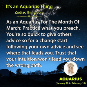 practice what you preach: It's an Aquarius Thing  Zodiac Thing.com  As an Aquafius,For The Month Of  March: Practice what you preach  You're so quick to give others  advice so for a change start  following your own advice and see  where that leads you. Trust that  your intuition won't lead you down  the wrong path  AQUARIUS  (January 20 to February 18)