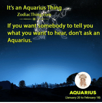 Aquarius, Zodiac, and Ask: It's an Aquarius Thing  Zodiac Thing com  If you want somebody to tell you  what you want to hear, don't ask an  Aquarius.  AQUARIUS  (January 20 to February 18)