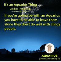 Being Alone, Aquarius, and Com: It's an Aquarius Thing  ZodiacThing com  If you're gonna be with an Aquarius  you have to be able to leave them  alone they don't do well with clingy  people.  7  AQUARIUS  (January 20 to February 18)
