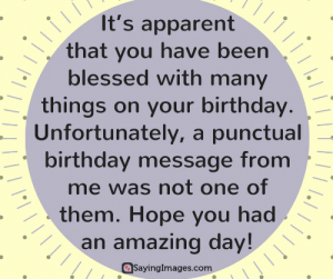 Belated Birthday Wishes, Messages, Greeting & Cards #sayingimages #belatedbirthdaywishes #belatedhappybirthday: It's apparent  that you have been  blessed with many  things on your birthday  Unfortunately, a punctual  birthday message from  me was not one of  them. Hope you had  an amazing day!  aSayinglmages.com Belated Birthday Wishes, Messages, Greeting & Cards #sayingimages #belatedbirthdaywishes #belatedhappybirthday