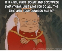 """""""For the last time, it's JUST a door with a crest on it. There are no traps, and no magic on it."""" """"That's just what you WANT us to think. I roll to investigate AGAIN.""""  -Law: IT'S APRIL FIRST DOUBT AND SCRUTINIZE  EVERYTHING, JUST LIKE YOU DO ALL THE  TIME WITH YOUR DUNGEON MASTER  fb.com/dndmemes """"For the last time, it's JUST a door with a crest on it. There are no traps, and no magic on it."""" """"That's just what you WANT us to think. I roll to investigate AGAIN.""""  -Law"""