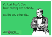 Ecards: It's April Fool's Day.  Trust nothing and nobody  Just like any other day.  your ecards  someecards.com
