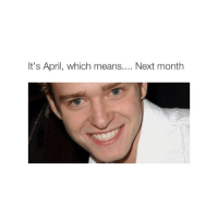it's gonna be MAY: It's April, which means  Next month it's gonna be MAY