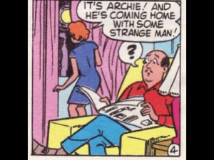 Not that there's anything wrong with that….: IT'S ARCHIE! AND  HE'S COMING HOME  WITH SOME  STRANGE MAN  4 Not that there's anything wrong with that….