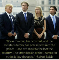 "Family, Jaws, and Robert Reich: ""It's as if a coup has occurred, and the  dictator's family has now moved into the  palace  and are about to the loot the  country. The utter disdain of the Trumps for  ethics is jaw-dropping."" Robert Reich"
