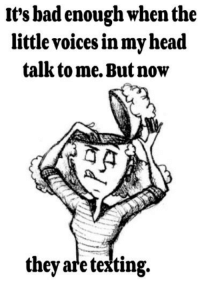 voices in my head: It's bad enough when the  little voices in my head  talk tome. But now  they are texting