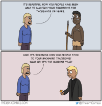 The Ism 205#: Selective Progressive: IT'S BEAUTIFUL HOW YOU PEOPLE HAVE BEEN  ABLE TO MAINTAIN YOUR TRADITIONS FOR  THOUSANDS OF YEARS.  uGH! IT'S SICKENING HOW YOU PEOPLE STICK  TO YOUR BACKWARD TRADITIONS!  WAKE UP! IT'S THE CURRENT YEAR!  @The ismComics  THEISM-COMICS COM The Ism 205#: Selective Progressive