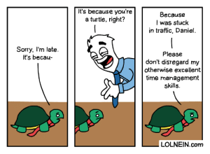 Business Turtle: It's because you're  a turtle, right?  Because  I was stuck  in traffic, Daniel.  Sorry, I'm late.  It's becau-  Please  don't disregard my  otherwise excellent  time management  skills.  LOLNEIN.com Business Turtle