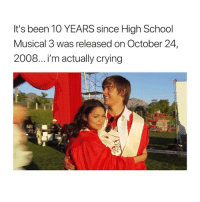 Crying, God, and High School Musical: It's been 10 YEARS since High School  Musical 3 was released on October 24,  2008...ilm actually crying oh my god my heart