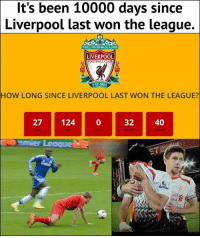 That's like just a year on Saturn. Liverpool's awesome, they're just playing on the wrong planet.: It's been 10000 days since  Liverpool last won the league.  OULL NEVER WALKALONE  LIVERPOOL  FOOTBALL CLUB  EST-1892  HOW LONG SINCE LIVERPOOL LAST WON THE LEAGUE?  27 124 0  32 40  emier Leaque  drd  red S That's like just a year on Saturn. Liverpool's awesome, they're just playing on the wrong planet.