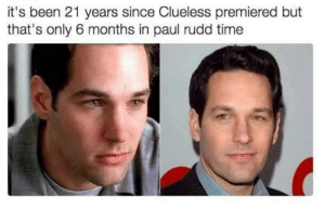 Rudd: it's been 21 years since Clueless premiered but  that's only 6 months in paul rudd time