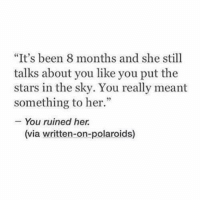 """Stars, Been, and Her: """"It's been 8 months and she still  talks about you like you put the  stars in the sky. You really meant  something to her.""""  -You ruined her.  (via written-on-polaroids)"""
