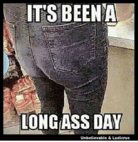 ITS BEEN A  LONG ASS DAY  Unbelievable & Ludicrus I was ready to go home before I got here!
