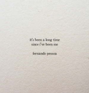 Time, Been, and Fernando: it's been a long time  since i've been me  fernando pessoa