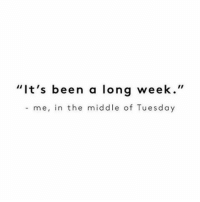 """Funny, Tuesday, and Longing: """"It's been a long week  me, in the middle of Tuesday This is literally always me"""