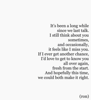 Fresh, Love, and Time: It's been a long while  since we last talk.  I still think about you  sometimes,  and occasionally,  it feels like I miss you  If I ever get another chance,  I'd love to get to know you  all over again,  fresh from the start.  And hopefully this time,  we could both make it right.  (ron)