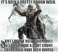 God, Memes, and Money: IT'S BEEN A PRETTY ROUGH WEEK.  SABUTI DIDNT NEED BAIL MONEY,  DONT HAVE A BODY COUNT Thank god it is the weekend.