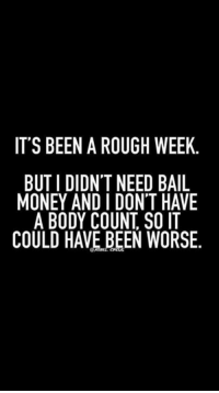 Bodies , Memes, and Money: IT'S BEEN A ROUGH WEEK.  BUT I DIDNT NEED BAIL  MONEY AND I DON'T HAVE  A BODY COUNT SO IT  COULD HAVE BEEN WORSE.