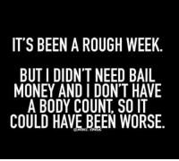 Dank, Money, and Rough: IT'S BEEN A ROUGH WEEK  BUTIDIDNT NEED BAIL  MONEY AND I DON'T HAVE  A BODY COUNT SO IT  COULD HAVE BEEN WORSE Got to look at the positive!