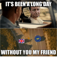 IT'S BEEN ALONG DAY  EU  WITHOUT YOU MY FRIEND And I'll tell you all about it when I see EU again....